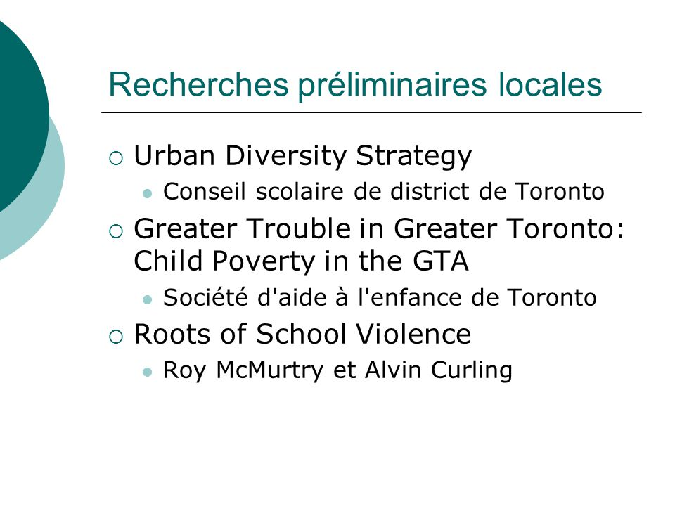 Recherches préliminaires locales Urban Diversity Strategy Conseil scolaire de district de Toronto Greater Trouble in Greater Toronto: Child Poverty in the GTA Société d aide à l enfance de Toronto Roots of School Violence Roy McMurtry et Alvin Curling