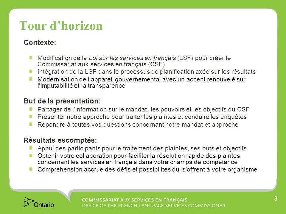 3 Tour dhorizon Contexte: Modification de la Loi sur les services en français (LSF) pour créer le Commissariat aux services en français (CSF) Intégration de la LSF dans le processus de planification axée sur les résultats Modernisation de lappareil gouvernemental avec un accent renouvelé sur limputabilité et la transparence But de la présentation: Partager de linformation sur le mandat, les pouvoirs et les objectifs du CSF Présenter notre approche pour traiter les plaintes et conduire les enquêtes Répondre à toutes vos questions concernant notre mandat et approche Résultats escomptés: Appui des participants pour le traitement des plaintes, ses buts et objectifs Obtenir votre collaboration pour faciliter la résolution rapide des plaintes concernant les services en français dans votre champs de compétence Compréhension accrue des défis et possibilités qui s offrent à votre organisme
