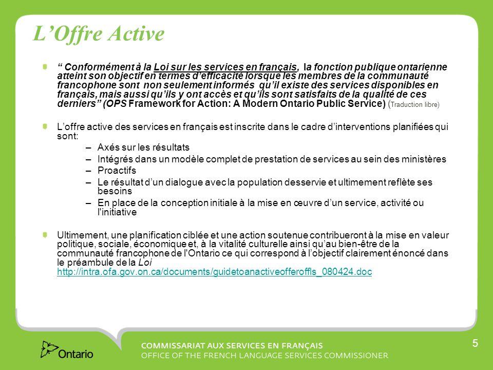 5 LOffre Active Conformément à la Loi sur les services en français, la fonction publique ontarienne atteint son objectif en termes defficacité lorsque les membres de la communauté francophone sont non seulement informés quil existe des services disponibles en français, mais aussi quils y ont accès et quils sont satisfaits de la qualité de ces derniers (OPS Framework for Action: A Modern Ontario Public Service) ( Traduction libre) Loffre active des services en français est inscrite dans le cadre dinterventions planifiées qui sont: –Axés sur les résultats –Intégrés dans un modèle complet de prestation de services au sein des ministères –Proactifs –Le résultat dun dialogue avec la population desservie et ultimement reflète ses besoins –En place de la conception initiale à la mise en œuvre dun service, activité ou l initiative Ultimement, une planification ciblée et une action soutenue contribueront à la mise en valeur politique, sociale, économique et, à la vitalité culturelle ainsi quau bien-être de la communauté francophone de l Ontario ce qui correspond à lobjectif clairement énoncé dans le préambule de la Loi http://intra.ofa.gov.on.ca/documents/guidetoanactiveofferoffls_080424.doc http://intra.ofa.gov.on.ca/documents/guidetoanactiveofferoffls_080424.doc