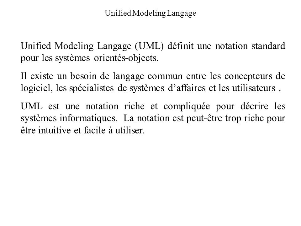 Unified Modeling Langage Unified Modeling Langage (UML) définit une notation standard pour les systèmes orientés-objects. Il existe un besoin de langa