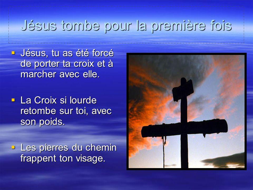 Jésus tombe pour la première fois Jésus, tu as été forcé de porter ta croix et à marcher avec elle. Jésus, tu as été forcé de porter ta croix et à mar