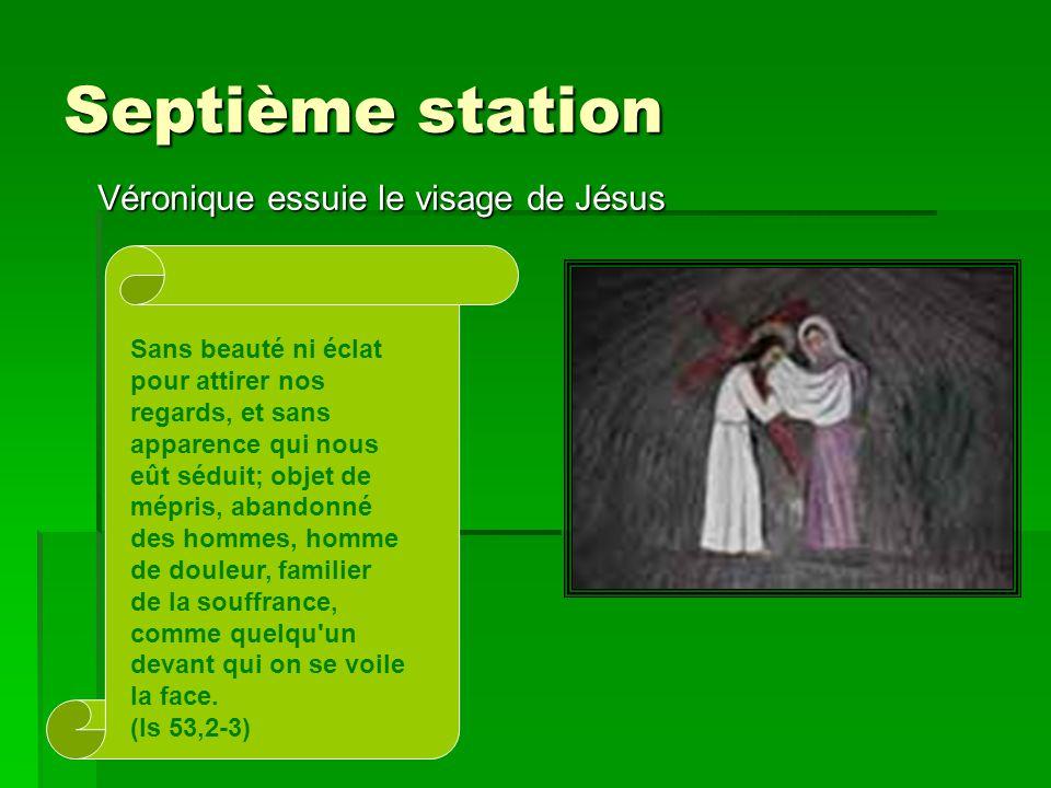 Septième station Véronique essuie le visage de Jésus Sans beauté ni éclat pour attirer nos regards, et sans apparence qui nous eût séduit; objet de mé