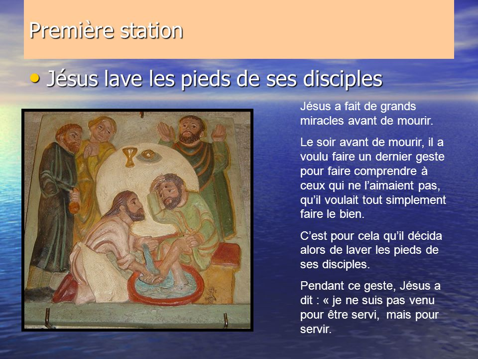Première station Jésus lave les pieds de ses disciples Jésus lave les pieds de ses disciples Jésus a fait de grands miracles avant de mourir. Le soir
