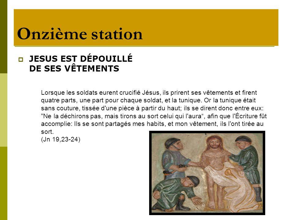 Onzième station JESUS EST DÉPOUILLÉ DE SES VÊTEMENTS Lorsque les soldats eurent crucifié Jésus, ils prirent ses vêtements et firent quatre parts, une