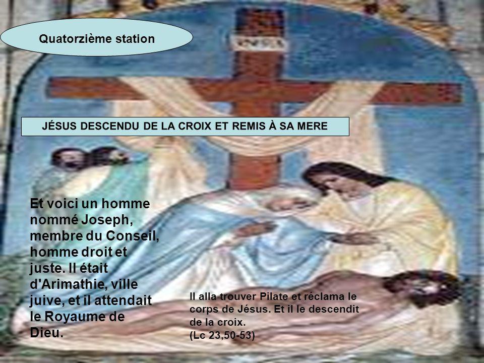 Quatorzième station JÉSUS DESCENDU DE LA CROIX ET REMIS À SA MERE Et voici un homme nommé Joseph, membre du Conseil, homme droit et juste. Il était d'