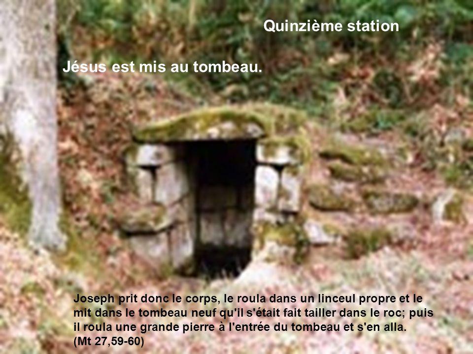 Quinzième station Jésus est mis au tombeau. Joseph prit donc le corps, le roula dans un linceul propre et le mit dans le tombeau neuf qu'il s'était fa