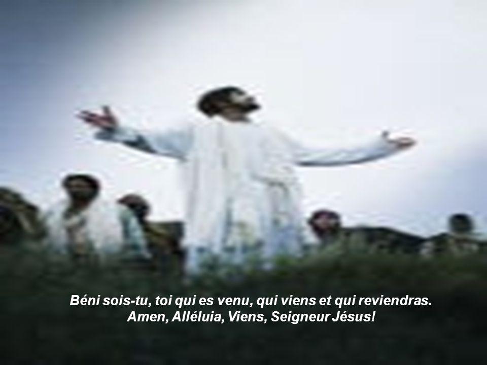 Béni sois-tu, toi qui es venu, qui viens et qui reviendras. Amen, Alléluia, Viens, Seigneur Jésus!
