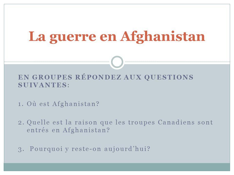 EN GROUPES RÉPONDEZ AUX QUESTIONS SUIVANTES: 1.Où est Afghanistan? 2.Quelle est la raison que les troupes Canadiens sont entrés en Afghanistan? 3. Pou