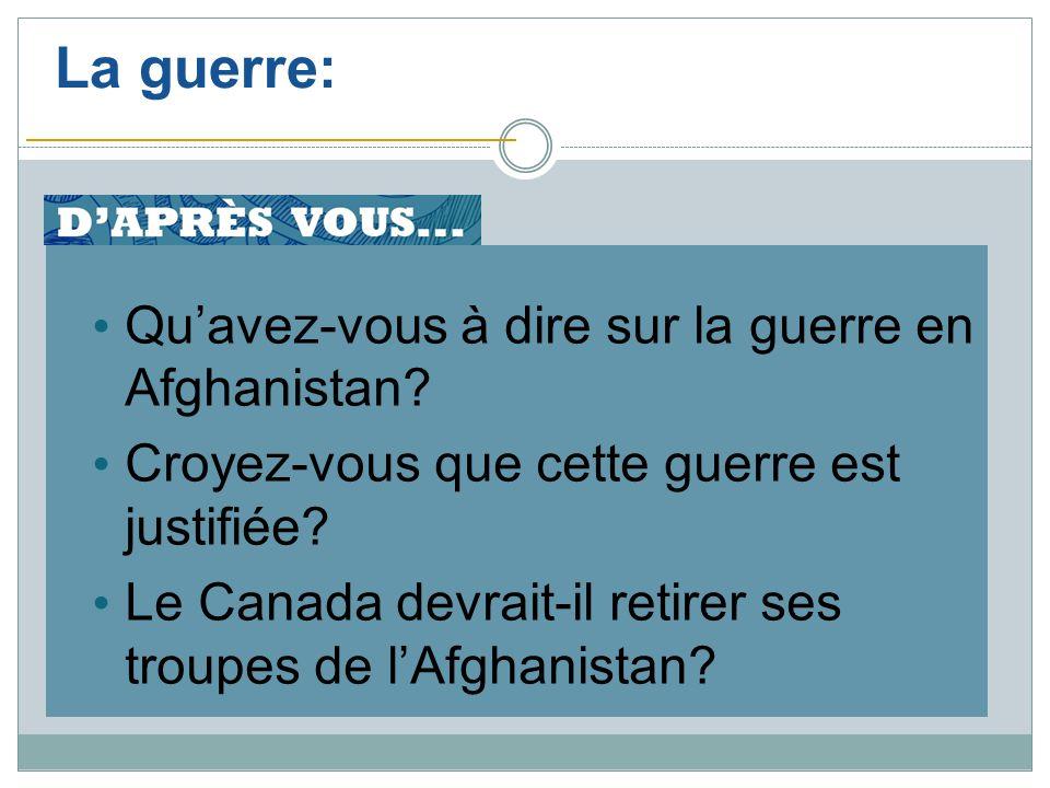 La guerre: Quavez-vous à dire sur la guerre en Afghanistan? Croyez-vous que cette guerre est justifiée? Le Canada devrait-il retirer ses troupes de lA