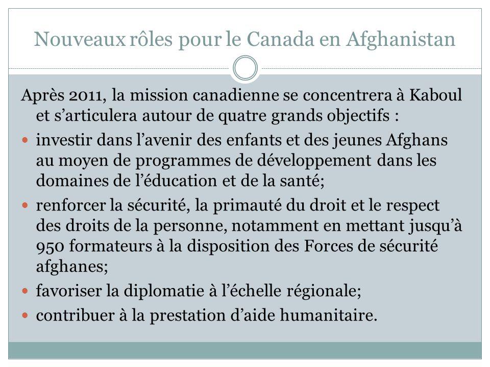 Nouveaux rôles pour le Canada en Afghanistan Après 2011, la mission canadienne se concentrera à Kaboul et sarticulera autour de quatre grands objectifs : investir dans lavenir des enfants et des jeunes Afghans au moyen de programmes de développement dans les domaines de léducation et de la santé; renforcer la sécurité, la primauté du droit et le respect des droits de la personne, notamment en mettant jusquà 950 formateurs à la disposition des Forces de sécurité afghanes; favoriser la diplomatie à léchelle régionale; contribuer à la prestation daide humanitaire.