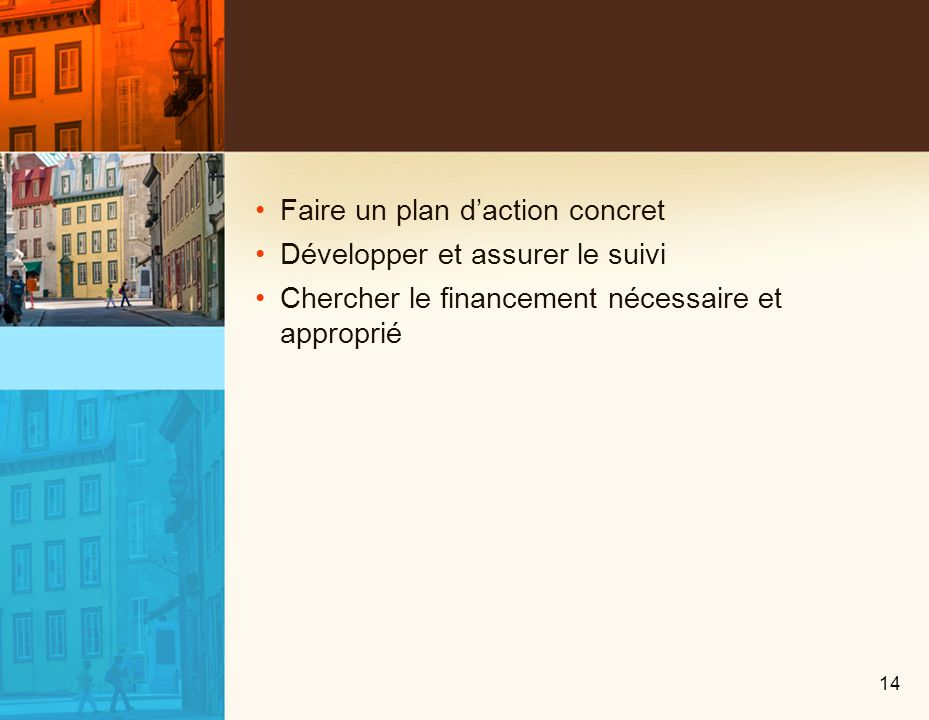 Faire un plan daction concret Développer et assurer le suivi Chercher le financement nécessaire et approprié 14