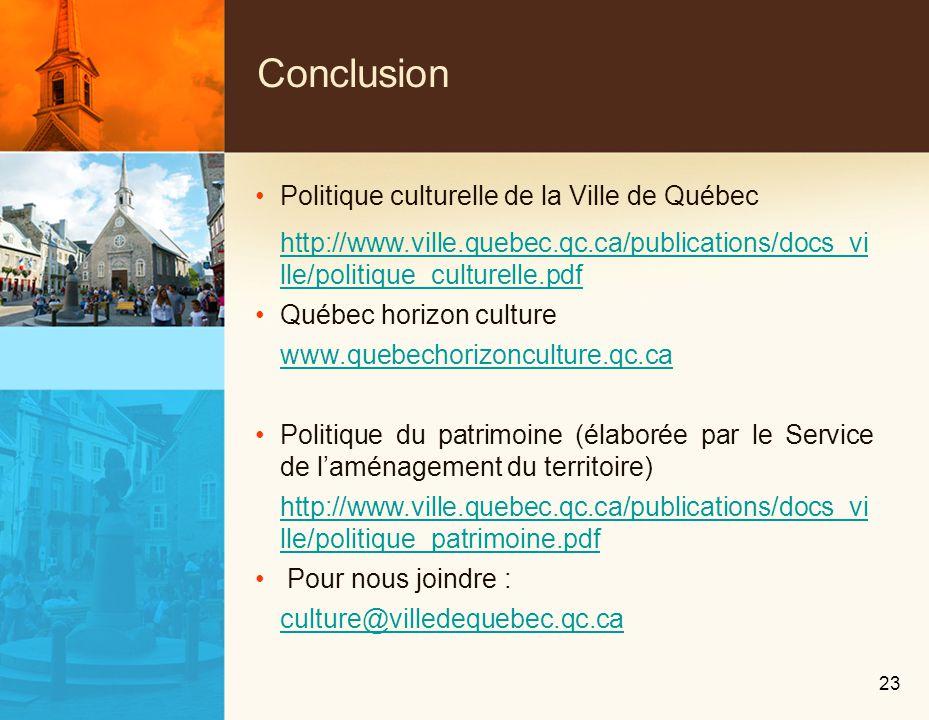 Conclusion Politique culturelle de la Ville de Québec http://www.ville.quebec.qc.ca/publications/docs_vi lle/politique_culturelle.pdf Québec horizon culture www.quebechorizonculture.qc.ca Politique du patrimoine (élaborée par le Service de laménagement du territoire) http://www.ville.quebec.qc.ca/publications/docs_vi lle/politique_patrimoine.pdf Pour nous joindre : culture@villedequebec.qc.ca 23