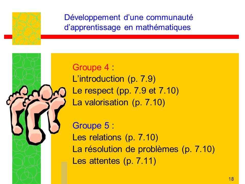 18 Développement dune communauté dapprentissage en mathématiques Groupe 4 : Lintroduction (p. 7.9) Le respect (pp. 7.9 et 7.10) La valorisation (p. 7.