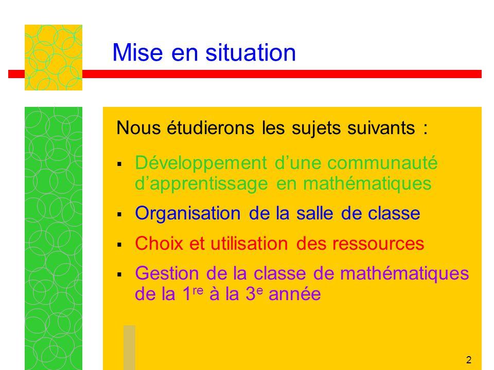 2 Mise en situation Nous étudierons les sujets suivants : Développement dune communauté dapprentissage en mathématiques Organisation de la salle de cl