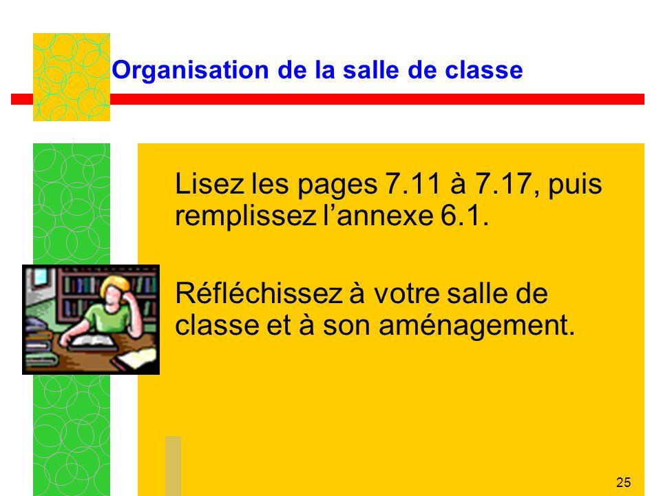 25 Organisation de la salle de classe Lisez les pages 7.11 à 7.17, puis remplissez lannexe 6.1. Réfléchissez à votre salle de classe et à son aménagem