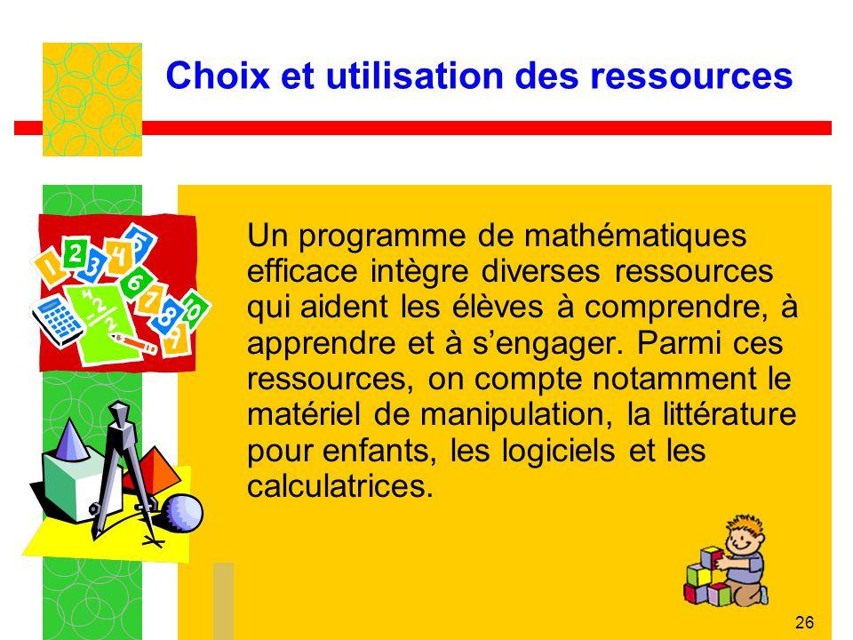 26 Choix et utilisation des ressources Un programme de mathématiques efficace intègre diverses ressources qui aident les élèves à comprendre, à appren