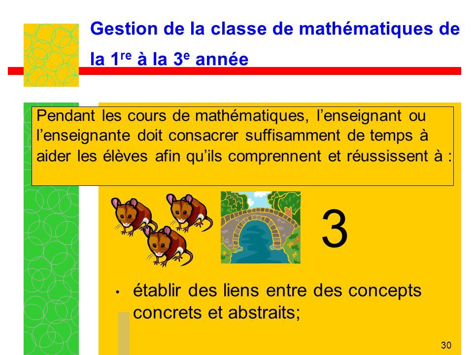 30 Gestion de la classe de mathématiques de la 1 re à la 3 e année établir des liens entre des concepts concrets et abstraits; Pendant les cours de ma