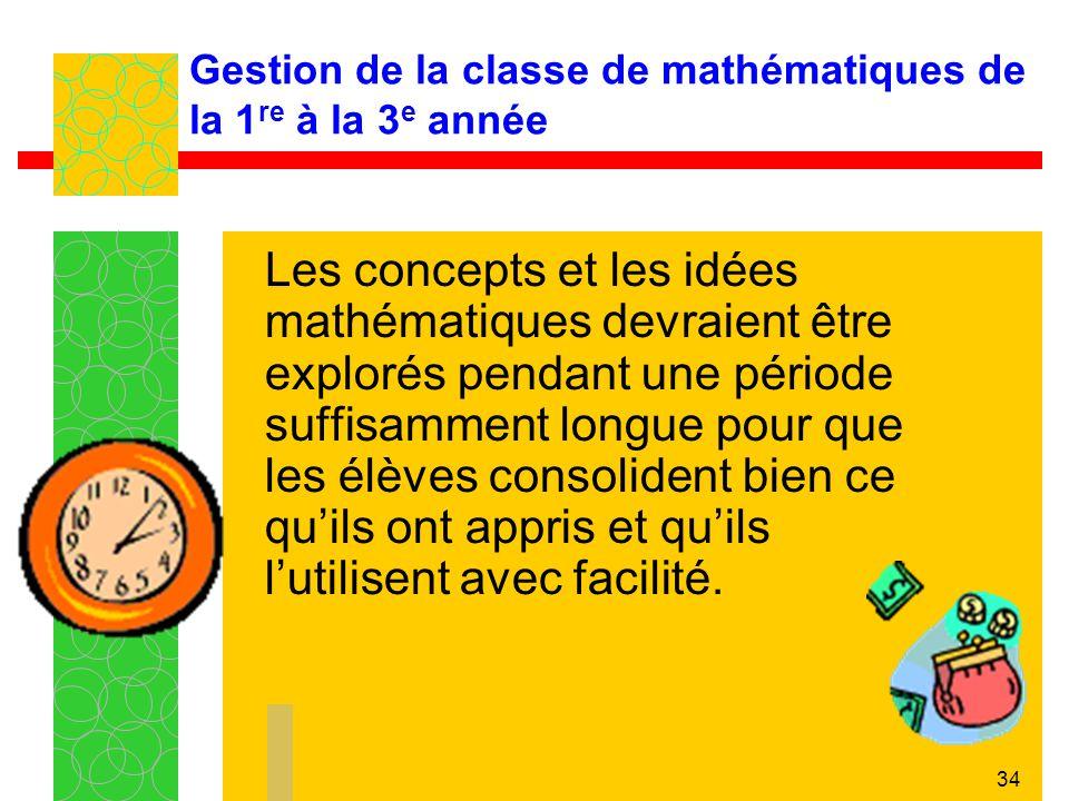 34 Gestion de la classe de mathématiques de la 1 re à la 3 e année Les concepts et les idées mathématiques devraient être explorés pendant une période