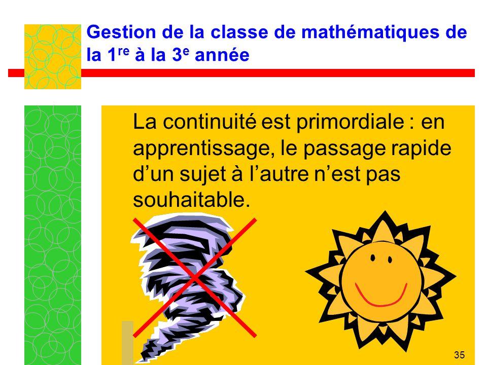 35 Gestion de la classe de mathématiques de la 1 re à la 3 e année La continuité est primordiale : en apprentissage, le passage rapide dun sujet à lau