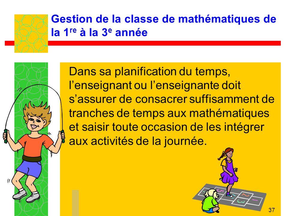 37 Gestion de la classe de mathématiques de la 1 re à la 3 e année Dans sa planification du temps, lenseignant ou lenseignante doit sassurer de consac