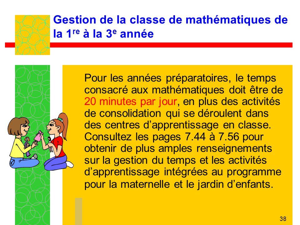 38 Gestion de la classe de mathématiques de la 1 re à la 3 e année Pour les années préparatoires, le temps consacré aux mathématiques doit être de 20