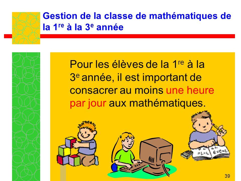 39 Gestion de la classe de mathématiques de la 1 re à la 3 e année Pour les élèves de la 1 re à la 3 e année, il est important de consacrer au moins u