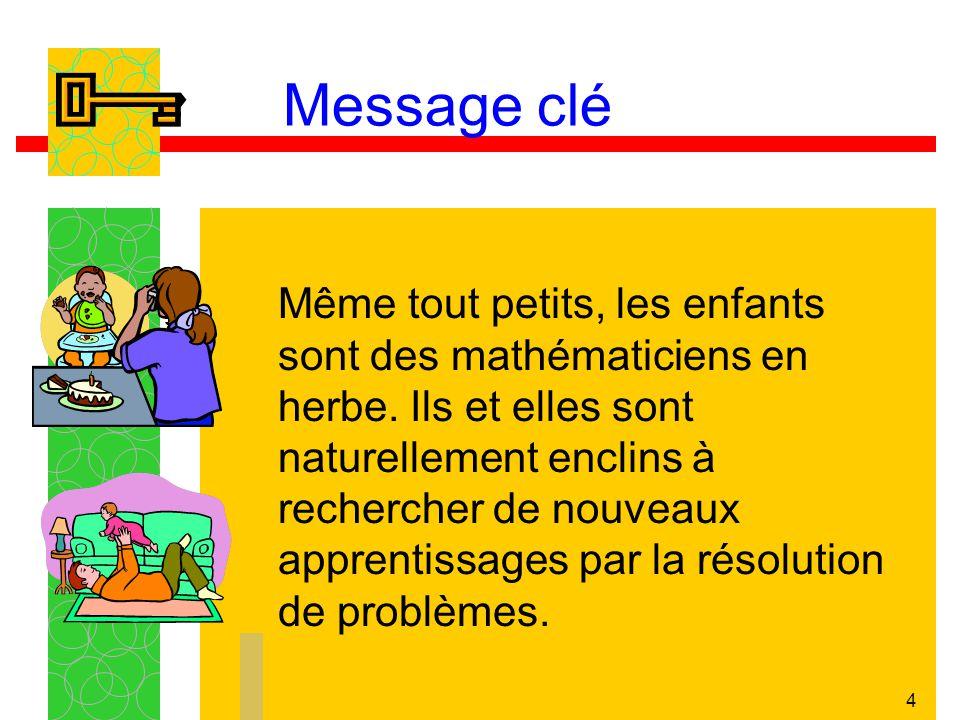 4 Message clé Même tout petits, les enfants sont des mathématiciens en herbe. Ils et elles sont naturellement enclins à rechercher de nouveaux apprent