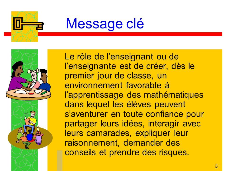 5 Message clé Le rôle de lenseignant ou de lenseignante est de créer, dès le premier jour de classe, un environnement favorable à lapprentissage des m