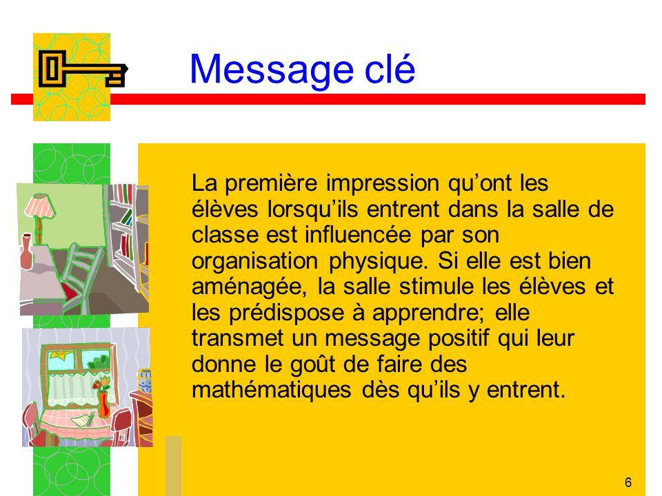 6 Message clé La première impression quont les élèves lorsquils entrent dans la salle de classe est influencée par son organisation physique. Si elle