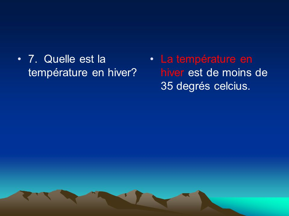 7. Quelle est la température en hiver La température en hiver est de moins de 35 degrés celcius.