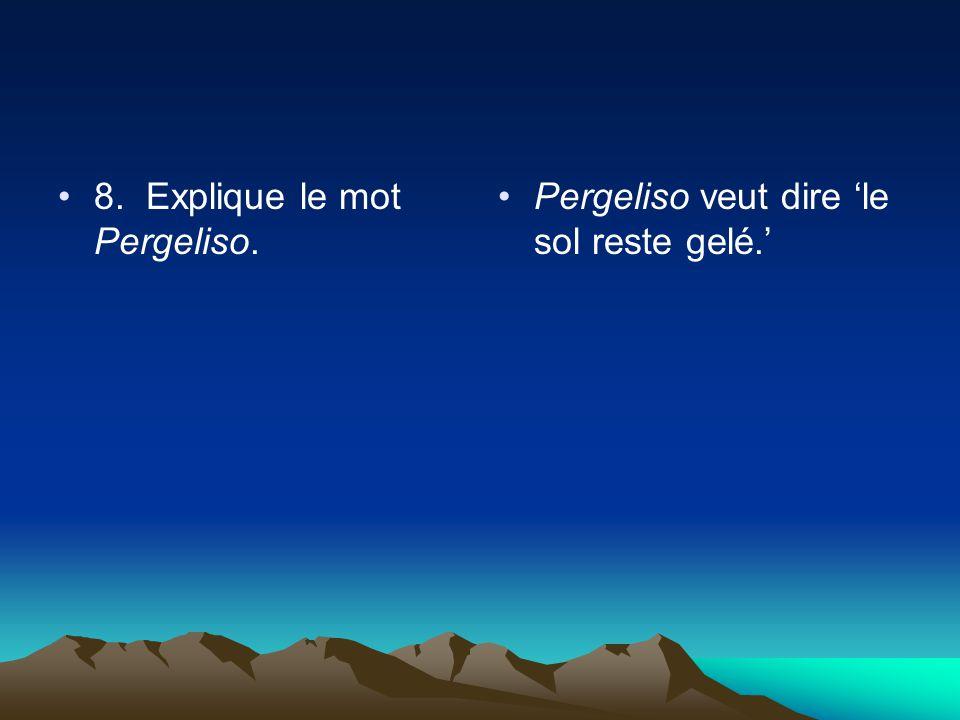 8. Explique le mot Pergeliso. Pergeliso veut dire le sol reste gelé.