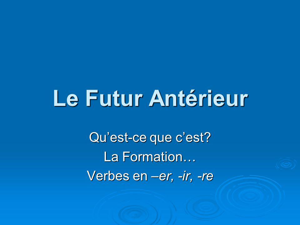 Le Futur Antérieur Quest-ce que cest La Formation… Verbes en –er, -ir, -re