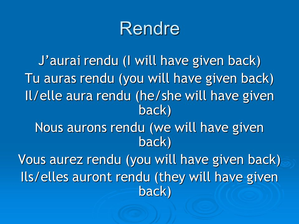 Rendre Jaurai rendu (I will have given back) Tu auras rendu (you will have given back) Il/elle aura rendu (he/she will have given back) Nous aurons rendu (we will have given back) Vous aurez rendu (you will have given back) Ils/elles auront rendu (they will have given back)