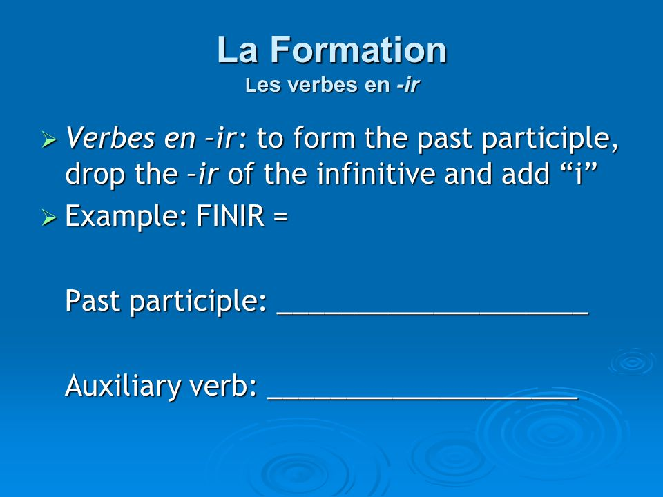 La Formation L es verbes en -ir Verbes en –ir: to form the past participle, drop the –ir of the infinitive and add i Verbes en –ir: to form the past participle, drop the –ir of the infinitive and add i Example: FINIR = Example: FINIR = Past participle: ____________________ Auxiliary verb: ____________________