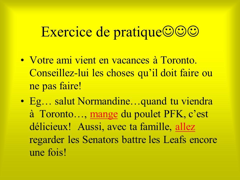 Exercice de pratique Votre ami vient en vacances à Toronto. Conseillez-lui les choses quil doit faire ou ne pas faire! Eg… salut Normandine…quand tu v