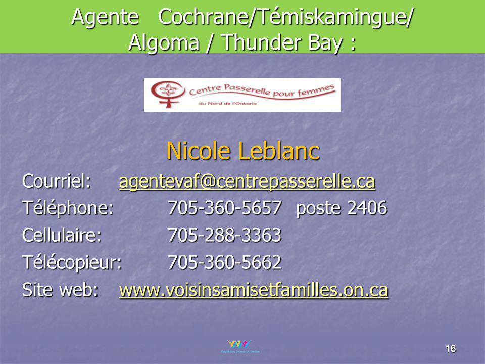 Agente Cochrane/Témiskamingue/ Algoma / Thunder Bay : Nicole Leblanc Courriel: agentevaf@centrepasserelle.ca agentevaf@centrepasserelle.ca Téléphone: 705-360-5657 poste 2406 Cellulaire: 705-288-3363 Télécopieur: 705-360-5662 Site web: www.voisinsamisetfamilles.on.ca www.voisinsamisetfamilles.on.ca 16