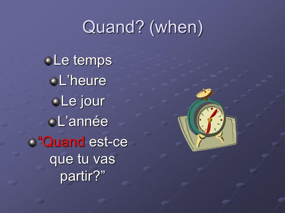 Quand? (when) Le temps Lheure Le jour Lannée Quand est-ce que tu vas partir?