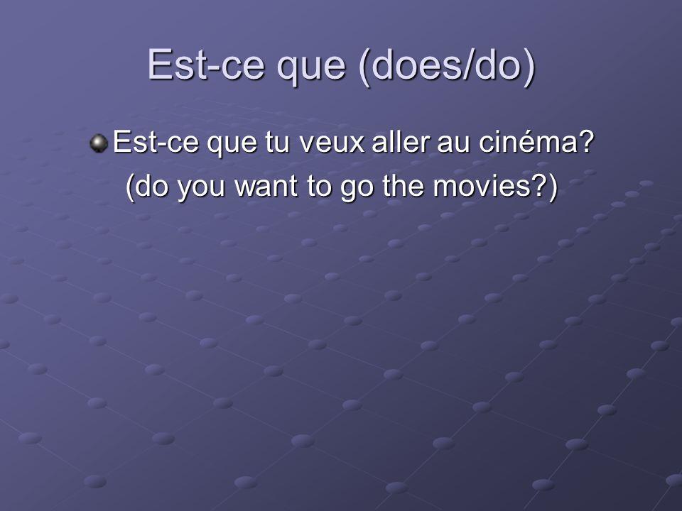 Est-ce que (does/do) Est-ce que tu veux aller au cinéma? (do you want to go the movies?)