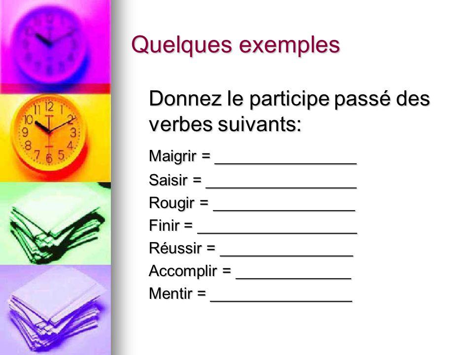 Quelques exemples Donnez le participe passé des verbes suivants: Maigrir = ________________ Saisir = _________________ Rougir = ________________ Finir