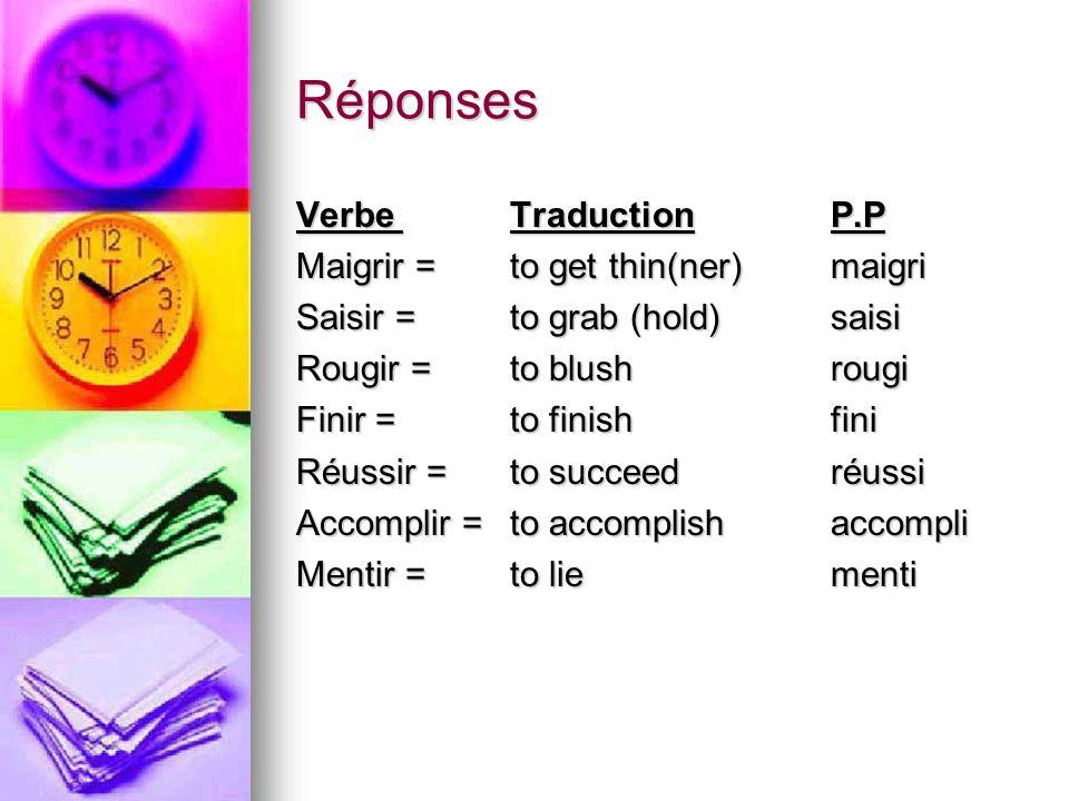 Réponses Verbe Traduction P.P Maigrir = to get thin(ner)maigri Saisir = to grab (hold)saisi Rougir =to blushrougi Finir =to finishfini Réussir =to suc