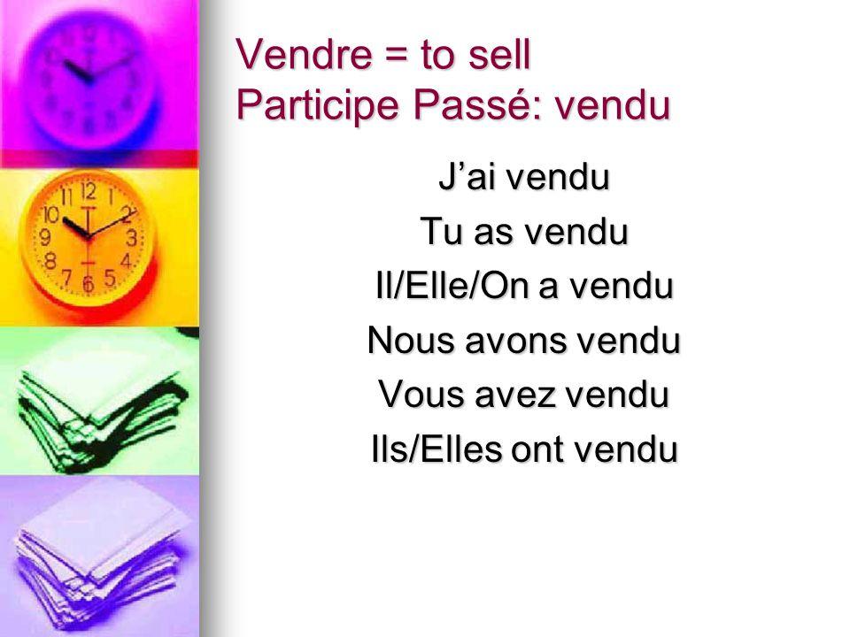 Vendre = to sell Participe Passé: vendu Jai vendu Tu as vendu Il/Elle/On a vendu Nous avons vendu Vous avez vendu Ils/Elles ont vendu