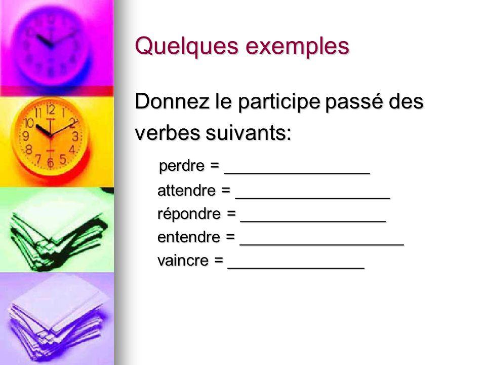 Quelques exemples Donnez le participe passé des verbes suivants: perdre = ________________ perdre = ________________ attendre = _________________ atte