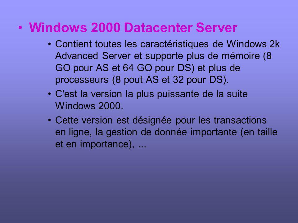 Windows 2000 Datacenter Server Contient toutes les caractéristiques de Windows 2k Advanced Server et supporte plus de mémoire (8 GO pour AS et 64 GO pour DS) et plus de processeurs (8 pout AS et 32 pour DS).