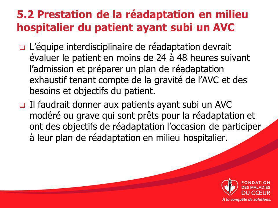 5.2 Prestation de la réadaptation en milieu hospitalier du patient ayant subi un AVC Léquipe interdisciplinaire de réadaptation devrait évaluer le pat