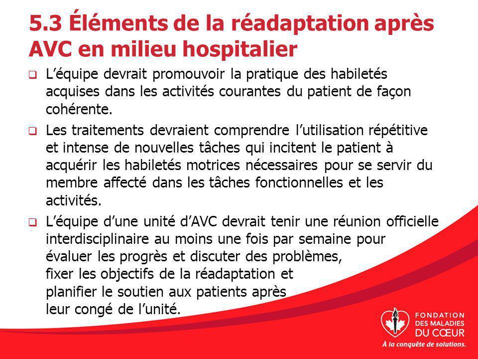 5.3 Éléments de la réadaptation après AVC en milieu hospitalier Léquipe devrait promouvoir la pratique des habiletés acquises dans les activités coura