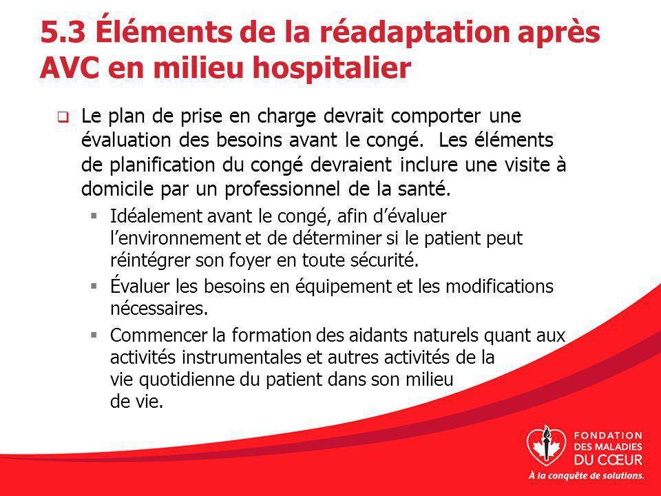 5.3 Éléments de la réadaptation après AVC en milieu hospitalier Le plan de prise en charge devrait comporter une évaluation des besoins avant le congé