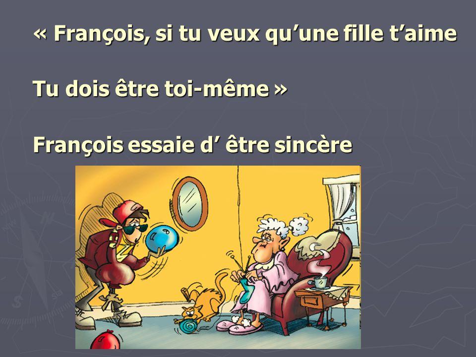 « François, si tu veux quune fille taime Tu dois être toi-même » François essaie d être sincère