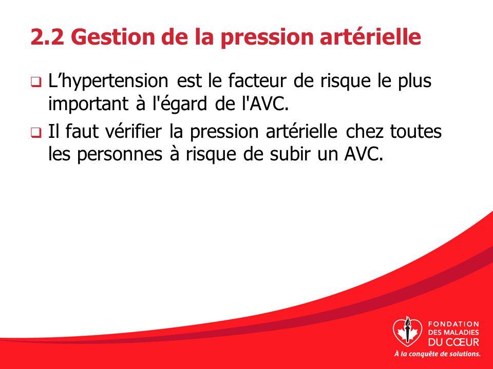 2.2 Gestion de la pression artérielle Lhypertension est le facteur de risque le plus important à l'égard de l'AVC. Il faut vérifier la pression artéri