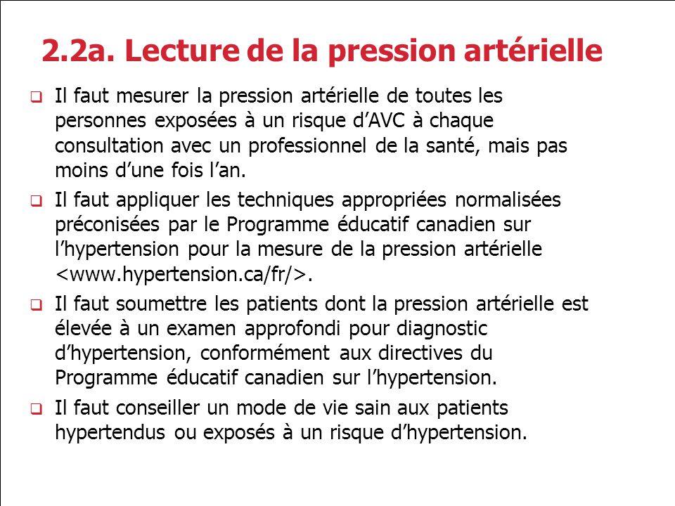 2.2a. Lecture de la pression artérielle Il faut mesurer la pression artérielle de toutes les personnes exposées à un risque dAVC à chaque consultation