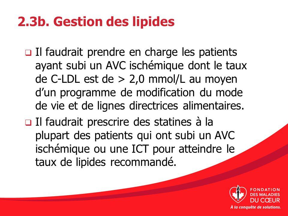 2.3b. Gestion des lipides Il faudrait prendre en charge les patients ayant subi un AVC ischémique dont le taux de C-LDL est de > 2,0 mmol/L au moyen d